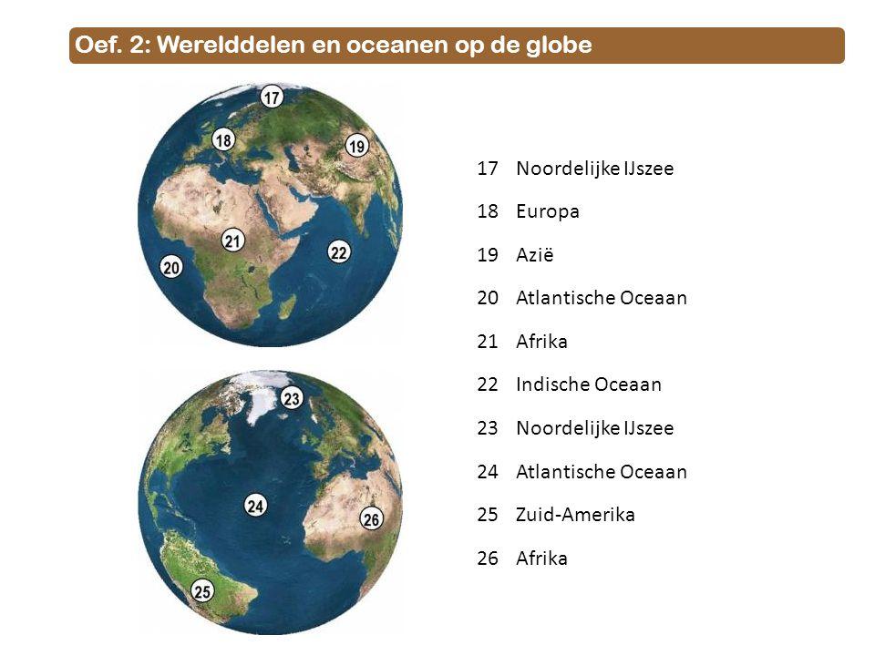 Oef. 2: Werelddelen en oceanen op de globe 17Noordelijke IJszee 18Europa 19Azië 20Atlantische Oceaan 21Afrika 22Indische Oceaan 23Noordelijke IJszee 2