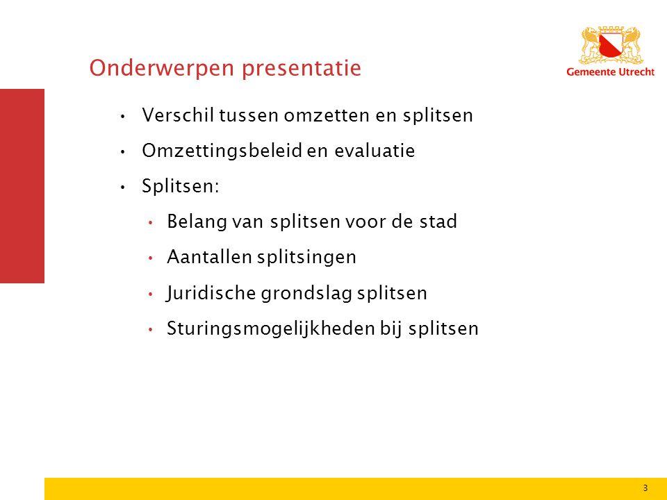 3 Onderwerpen presentatie •Verschil tussen omzetten en splitsen •Omzettingsbeleid en evaluatie •Splitsen: •Belang van splitsen voor de stad •Aantallen