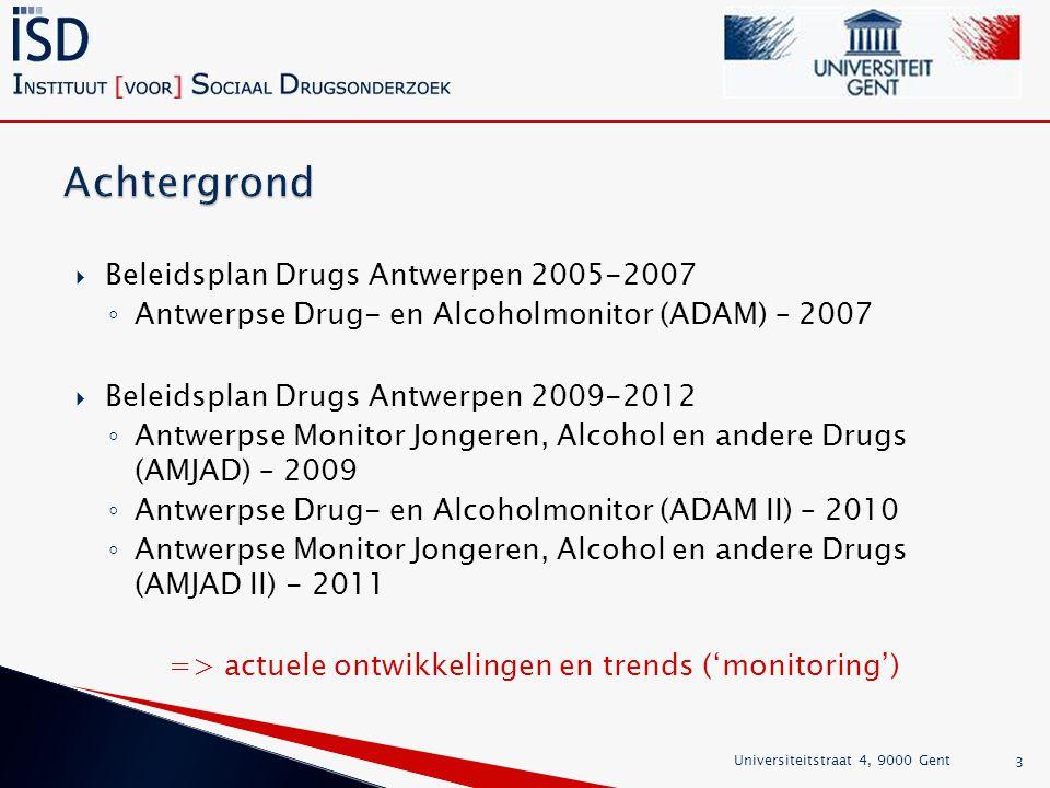  Beleidsplan Drugs Antwerpen 2005-2007 ◦ Antwerpse Drug- en Alcoholmonitor (ADAM) – 2007  Beleidsplan Drugs Antwerpen 2009-2012 ◦ Antwerpse Monitor Jongeren, Alcohol en andere Drugs (AMJAD) – 2009 ◦ Antwerpse Drug- en Alcoholmonitor (ADAM II) – 2010 ◦ Antwerpse Monitor Jongeren, Alcohol en andere Drugs (AMJAD II) - 2011 => actuele ontwikkelingen en trends ('monitoring') Universiteitstraat 4, 9000 Gent 3