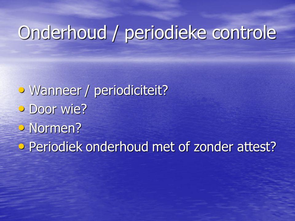 Onderhoud / periodieke controle • Wanneer / periodiciteit? • Door wie? • Normen? • Periodiek onderhoud met of zonder attest?