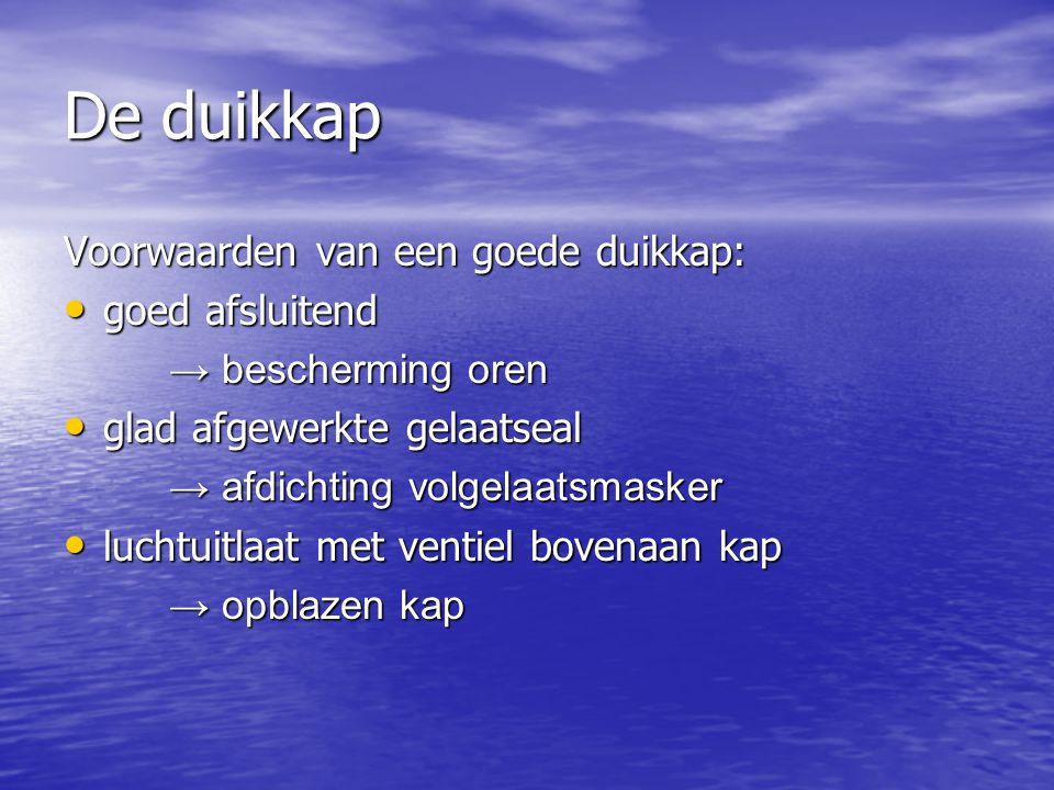De duikkap Voorwaarden van een goede duikkap: • goed afsluitend → bescherming oren • glad afgewerkte gelaatseal → afdichting volgelaatsmasker • luchtu