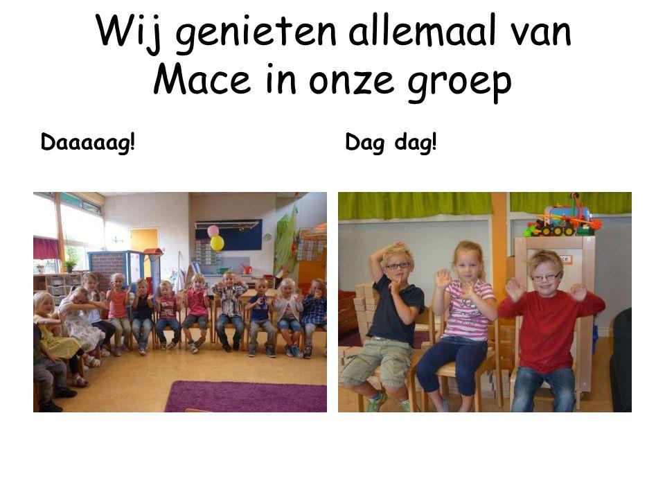 Wij genieten allemaal van Mace in onze groep Daaaaag! Dag dag!