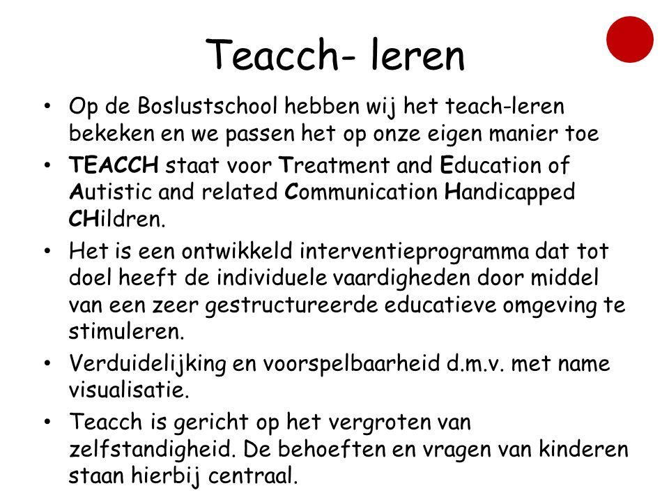 Teacch- leren • Op de Boslustschool hebben wij het teach-leren bekeken en we passen het op onze eigen manier toe • TEACCH staat voor Treatment and Education of Autistic and related Communication Handicapped CHildren.