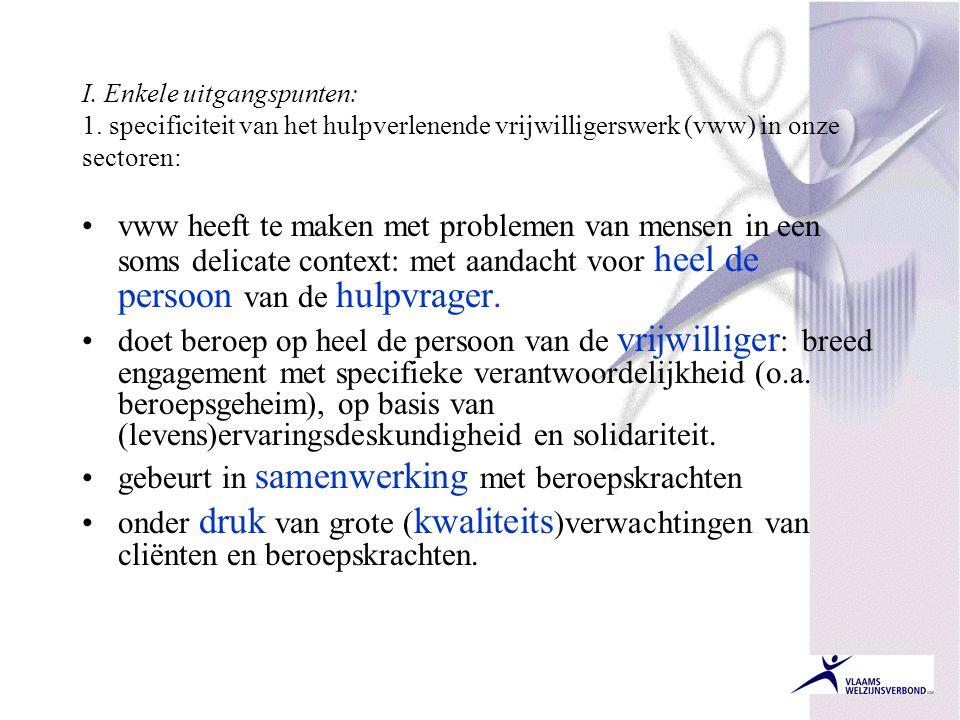I. Enkele uitgangspunten: 1. specificiteit van het hulpverlenende vrijwilligerswerk (vww) in onze sectoren: •vww heeft te maken met problemen van mens