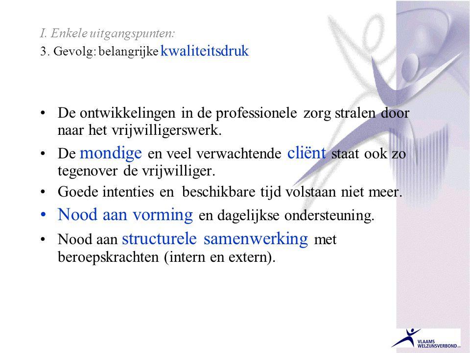 I. Enkele uitgangspunten: 3. Gevolg: belangrijke kwaliteitsdruk •De ontwikkelingen in de professionele zorg stralen door naar het vrijwilligerswerk. •