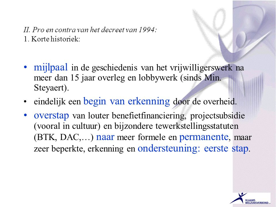 II. Pro en contra van het decreet van 1994: 1. Korte historiek: •mijlpaal in de geschiedenis van het vrijwilligerswerk na meer dan 15 jaar overleg en