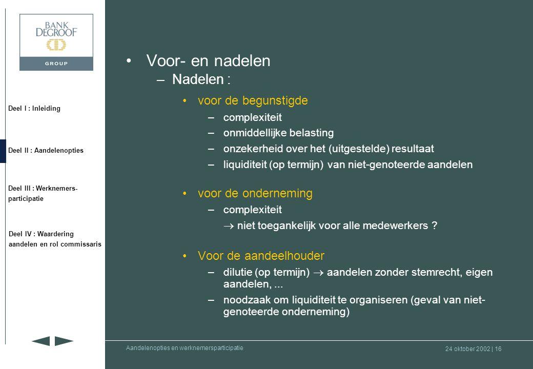 24 oktober 2002 | 15 Deel I : Inleiding Deel II : Aandelenopties Deel III : Werknemers- participatie Deel IV : Waardering aandelen en rol commissaris Aandelenopties en werknemersparticipatie •Voor- en nadelen –Voordelen : •voor de begunstigde –beperkte investering (hefboomeffect) –voordelige fiscaliteit •voor de onderneming –laat toe de beste medewerkers aan te trekken, te motiveren en te behouden –beperkte kost –grote flexibiliteit •voor de aandeelhouder –positief effect op de waarde van de onderneming (stimuleert de groei en toekomstige rentabiliteit)