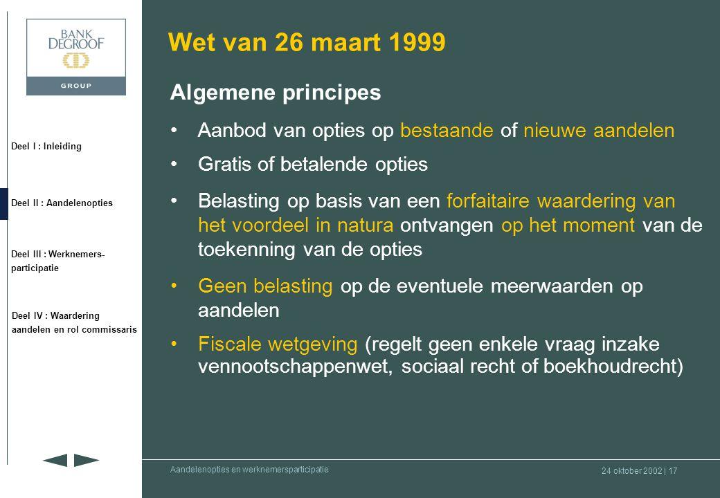 24 oktober 2002 | 16 Deel I : Inleiding Deel II : Aandelenopties Deel III : Werknemers- participatie Deel IV : Waardering aandelen en rol commissaris Aandelenopties en werknemersparticipatie •Voor- en nadelen –Nadelen : •voor de begunstigde –complexiteit –onmiddellijke belasting –onzekerheid over het (uitgestelde) resultaat –liquiditeit (op termijn) van niet-genoteerde aandelen •voor de onderneming –complexiteit  niet toegankelijk voor alle medewerkers .