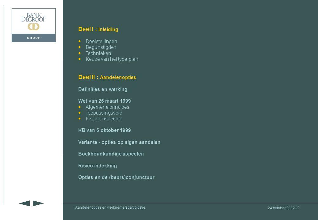24 oktober 2002 | 62 Deel I : Inleiding Deel II : Aandelenopties Deel III : Werknemers- participatie Deel IV : Waardering aandelen en rol commissaris Aandelenopties en werknemersparticipatie •Algemene principes –PP op niveau van vennootschap of groep –Op vrijwillige basis, initiatief van de werkgever –Resultaat van collectief overleg –Alle werknemers moeten kunnen deelnemen –Vormen : •deel van de winst in cash aan werknemers uitkeren •deel van de winst omzetten in aandelen of deelbewijzen voor de werknemers •investeringsspaarplan voor KMO's –Band met ondernemingsresultaten –Bijkomend inkomen, niet in de plaats van het normale loon –Ontsnapt aan wetgeving inzake loonmatiging