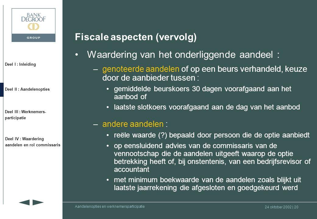 24 oktober 2002 | 19 Deel I : Inleiding Deel II : Aandelenopties Deel III : Werknemers- participatie Deel IV : Waardering aandelen en rol commissaris Aandelenopties en werknemersparticipatie Fiscale aspecten •Belastbaar tijdstip : moment van de toekenning van de opties –datum van het aanbod = datum waarop het aanbod gemeld wordt aan de begunstigde –tenzij weigering, wordt de optie geacht toegekend te zijn op de 60 e dag volgend op het aanbod, zelfs indien de uitoefening onderworpen is aan ontbindende of opschortende voorwaarden –weigering dient de persoon die de opties aanbiedt te bereiken binnen de 60 dagen volgend op het aanbod •Belastbare basis = % van de waarde van het aandeel (behalve indien genoteerde opties) •De (forfaitaire) waarde van de optie is belastbaar aan de marginale aanslagvoet in de personenbelasting •Geen belastingheffing in de toekomst