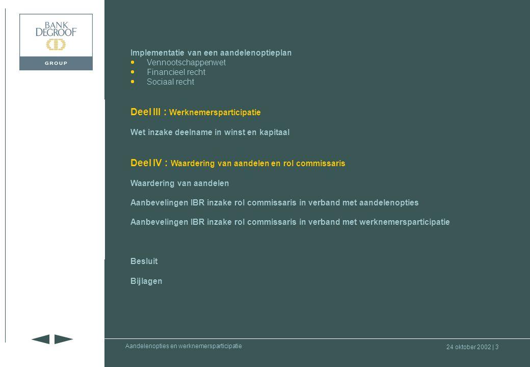 24 oktober 2002 | 3 Deel I : Inleiding Deel II : Aandelenopties Deel III : Werknemers- participatie Deel IV : Waardering aandelen en rol commissaris Aandelenopties en werknemersparticipatie Implementatie van een aandelenoptieplan  Vennootschappenwet Vennootschappenwet  Financieel recht Financieel recht  Sociaal recht Sociaal recht Deel III : Werknemersparticipatie Wet inzake deelname in winst en kapitaal Deel IV : Waardering van aandelen en rol commissaris Waardering van aandelen Aanbevelingen IBR inzake rol commissaris in verband met aandelenopties Aanbevelingen IBR inzake rol commissaris in verband met werknemersparticipatie Besluit Bijlagen