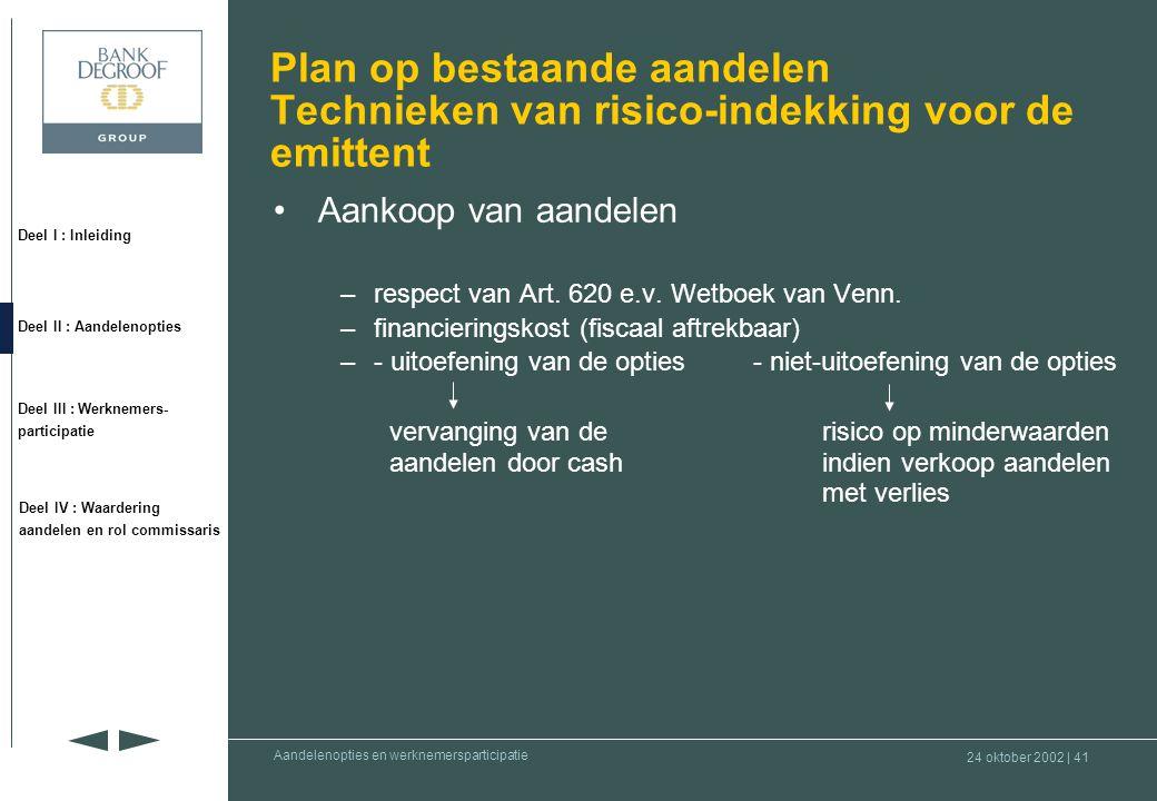 24 oktober 2002 | 40 Deel I : Inleiding Deel II : Aandelenopties Deel III : Werknemers- participatie Deel IV : Waardering aandelen en rol commissaris Aandelenopties en werknemersparticipatie Boekhoudkundige aspecten •Belgisch boekhoudrecht niets is voorzien op het vlak van Stock Option Plan •IAS: cfr.