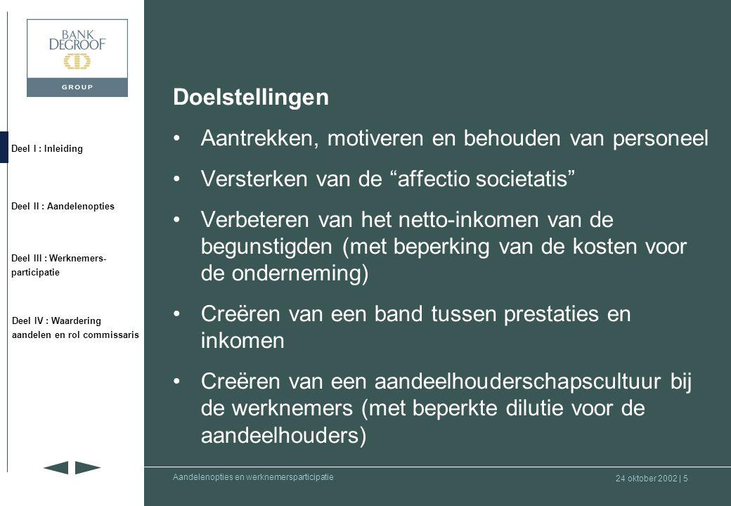 24 oktober 2002 | 55 Deel I : Inleiding Deel II : Aandelenopties Deel III : Werknemers- participatie Deel IV : Waardering aandelen en rol commissaris Aandelenopties en werknemersparticipatie •Fase 3 : Juridische implementatie (vervolg) Sociaal recht –Loonmatiging : doctrine: in afwezigheid van een duidelijke tekst terzake, zijn de opties uitgesloten van de reglementering inzake sociale zekerheid –Wet van 03.07.1978 op de arbeidscontracten (deelname aan het plan op vrijwillige basis) –Clausules in geval van ontslag of vrijwillig vertrek (verlies van het recht om de nog niet uitgeoefende opties uit te oefenen) –Taalwetgeving –Eventuele effecten op : •bedrag van de ontslagvergoeding (opties - meerwaarden) •vakantiegeld
