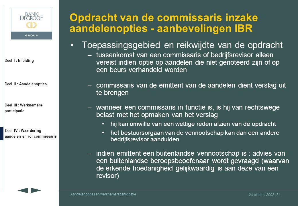 24 oktober 2002 | 80 Deel I : Inleiding Deel II : Aandelenopties Deel III : Werknemers- participatie Deel IV : Waardering aandelen en rol commissaris Aandelenopties en werknemersparticipatie •Werkelijke waarde van het aandeel (op moment van het aanbod) –opinie van de commissaris over deze waarde : gehanteerde methode(s), gekozen hypotheses en correcte toepassing van de methode(s) –beperkingen inzake waardering : •wettelijke : –art.