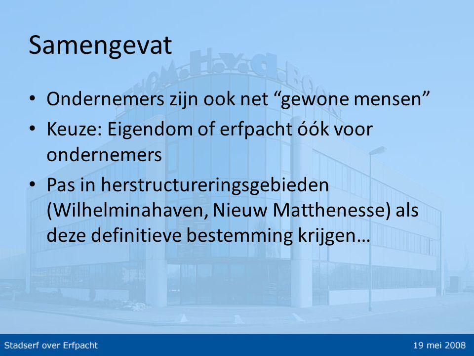 Samengevat • Ondernemers zijn ook net gewone mensen • Keuze: Eigendom of erfpacht óók voor ondernemers • Pas in herstructureringsgebieden (Wilhelminahaven, Nieuw Matthenesse) als deze definitieve bestemming krijgen…