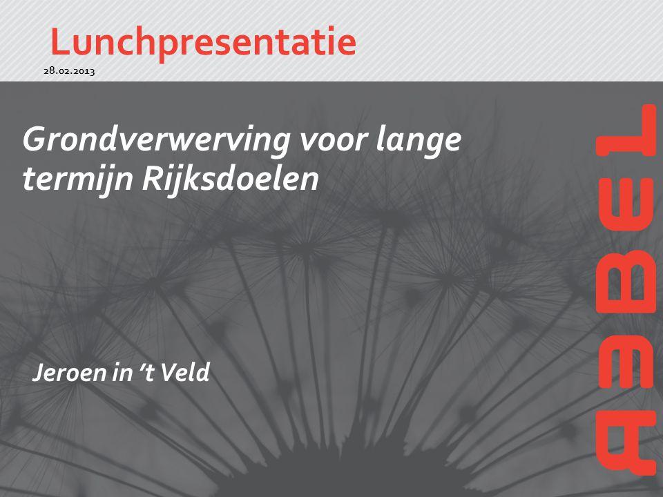 Lunchpresentatie 1 Grondverwerving voor lange termijn Rijksdoelen 28.02.2013 Jeroen in 't Veld