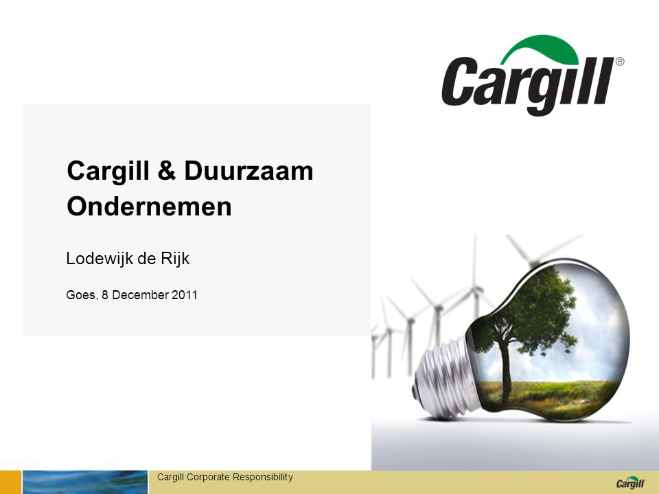 Cargill Corporate Responsibility Cargill & Duurzaam Ondernemen 0 Lodewijk de Rijk Goes, 8 December 2011