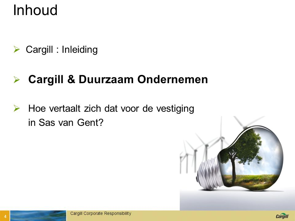 Cargill Corporate Responsibility Inhoud  Cargill : Inleiding  Cargill & Duurzaam Ondernemen  Hoe vertaalt zich dat voor de vestiging in Sas van Gent.
