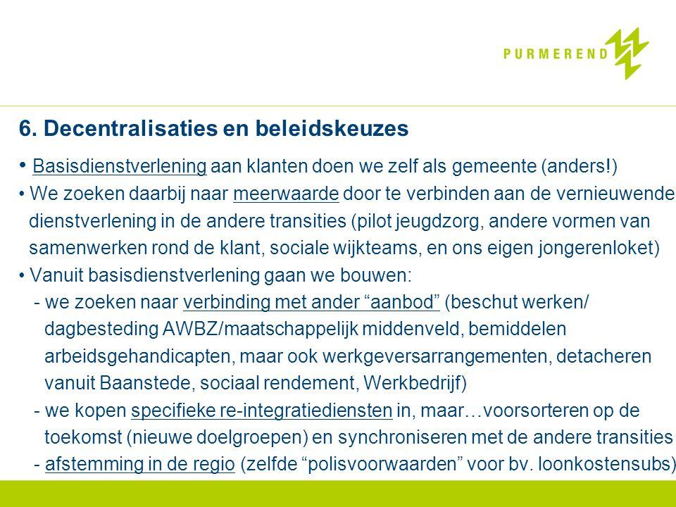 6. Decentralisaties en beleidskeuzes • Basisdienstverlening aan klanten doen we zelf als gemeente (anders!) • We zoeken daarbij naar meerwaarde door t