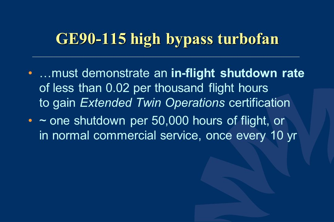 GE90-115 high bypass turbofan •…must demonstrate an in-flight shutdown rate of less than 0.02 per thousand flight hours to gain Extended Twin Operatio