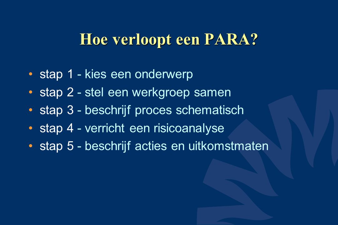 Hoe verloopt een PARA? •stap 1 - kies een onderwerp •stap 2 - stel een werkgroep samen •stap 3 - beschrijf proces schematisch •stap 4 - verricht een r