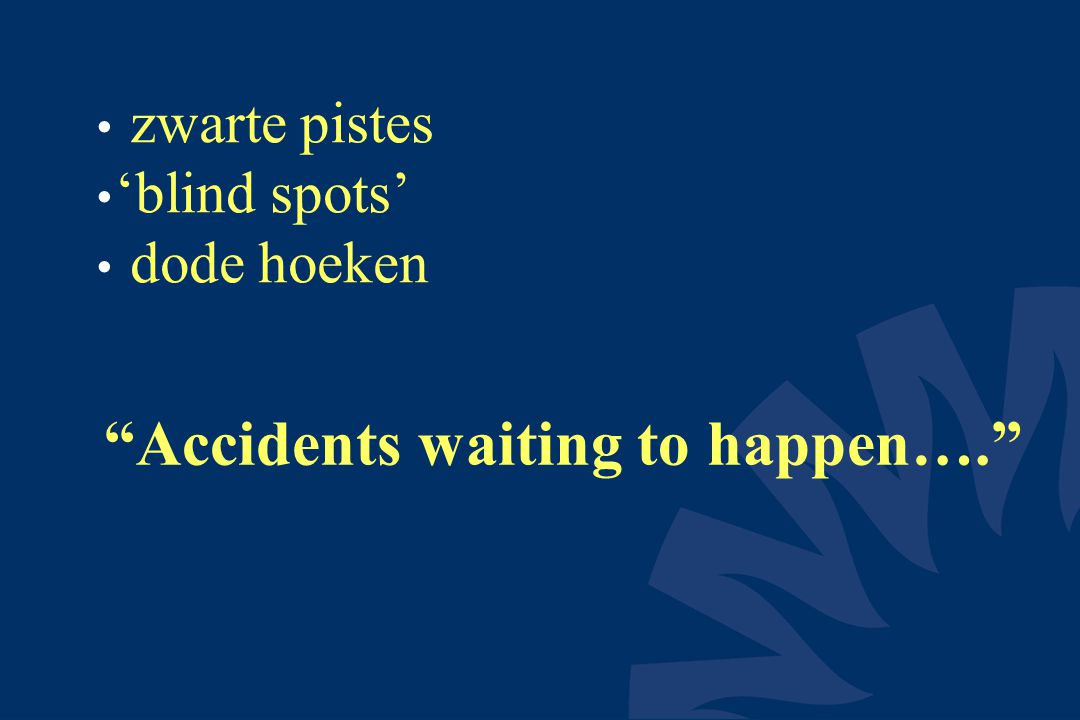 • zwarte pistes • 'blind spots' • dode hoeken Accidents waiting to happen….
