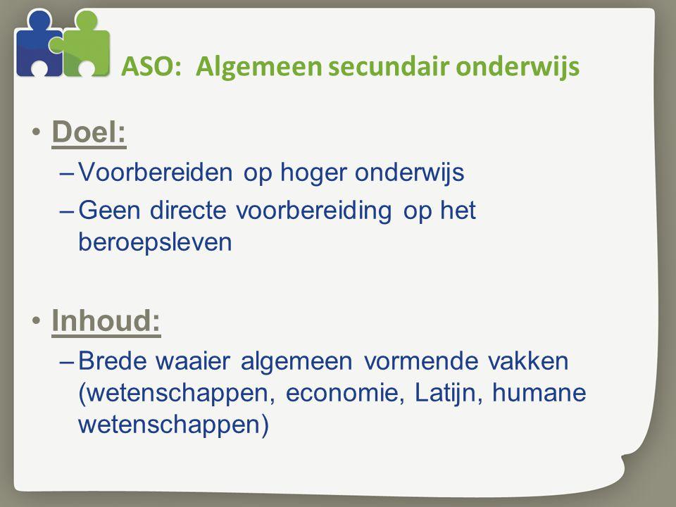 ASO: Algemeen secundair onderwijs •Doel: –Voorbereiden op hoger onderwijs –Geen directe voorbereiding op het beroepsleven •Inhoud: –Brede waaier algem