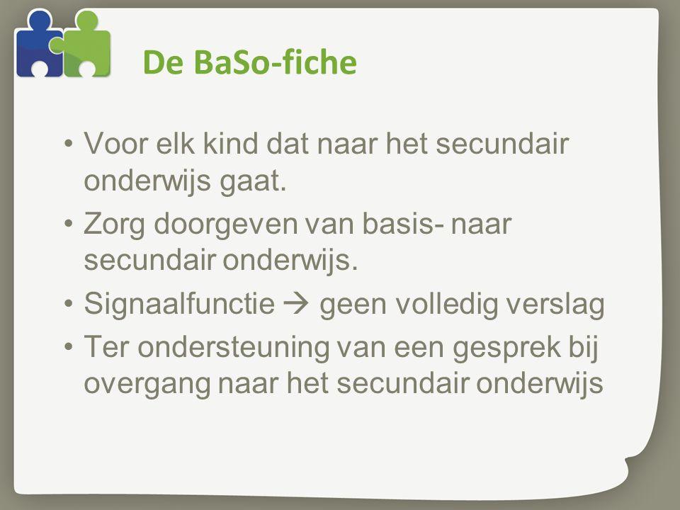 De BaSo-fiche •Voor elk kind dat naar het secundair onderwijs gaat. •Zorg doorgeven van basis- naar secundair onderwijs. •Signaalfunctie  geen volled