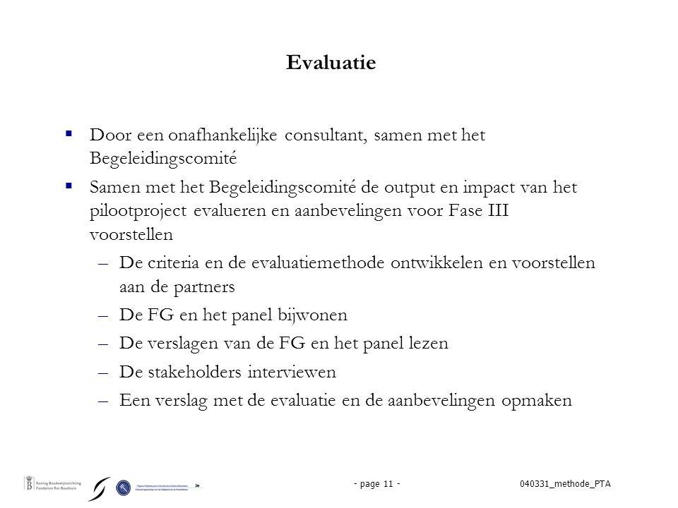040331_methode_PTA- page 11 - Evaluatie  Door een onafhankelijke consultant, samen met het Begeleidingscomité  Samen met het Begeleidingscomité de output en impact van het pilootproject evalueren en aanbevelingen voor Fase III voorstellen –De criteria en de evaluatiemethode ontwikkelen en voorstellen aan de partners –De FG en het panel bijwonen –De verslagen van de FG en het panel lezen –De stakeholders interviewen –Een verslag met de evaluatie en de aanbevelingen opmaken