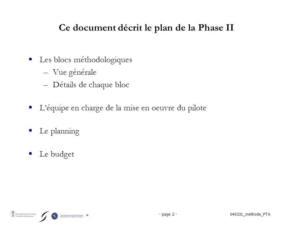040331_methode_PTA- page 2 - Ce document décrit le plan de la Phase II  Les blocs méthodologiques –Vue générale –Détails de chaque bloc  L'équipe en charge de la mise en oeuvre du pilote  Le planning  Le budget