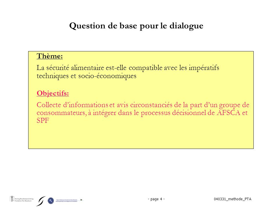 040331_methode_PTA- page 4 - Question de base pour le dialogue Thème: La sécurité alimentaire est-elle compatible avec les impératifs techniques et socio-économiques Objectifs: Collecte d'informations et avis circonstanciés de la part d'un groupe de consommateurs, à intégrer dans le processus décisionnel de AFSCA et SPF