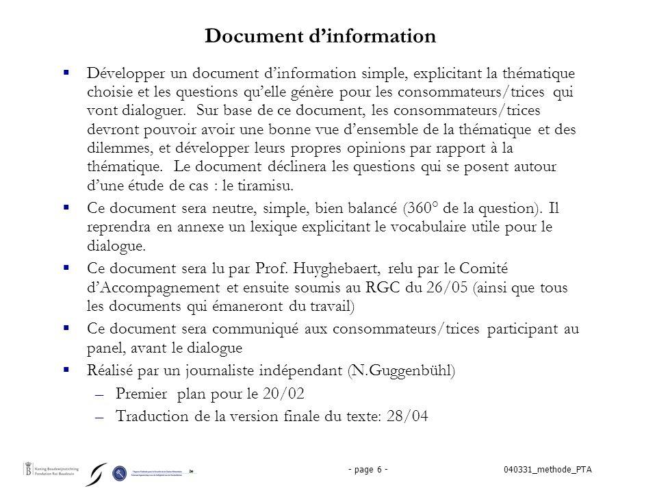 040331_methode_PTA- page 7 - Focus groepen  Vier ééntalige FG van 8-12 burgers die een specifieke link hebben met het thema (mensen die elkaar niet kennen) –risicogroepen (zwangere vrouwen, pediaters, ouderlingen, mensen met immuniteitsproblemen) (FR – L.Doughan) –Personen die hun voeding enkel in de bio-winkels of via de korte ketens kopen (FR – RKlee) –Personen uit de vierde wereld (NL – JAlleman) –Personen die bij het Meldpunt een gefundeerde klacht hebben ingediend (NL – RKlee)  Vormen een supplementaire input voor de deelnemers aan het panel (naast het basisdocument)  Het gaat over 'niet-geïnformeerde' burgers (geen informatie vooraf)  De FG vinden 's avonds plaats (19u-21u) in de week van 10 tot 15 mei – 'vierde wereld' : 12/05 in Leuven  Facilitatie door professionele facilitatoren voorzien (FR en NL)  Selectie via tussenorganisaties