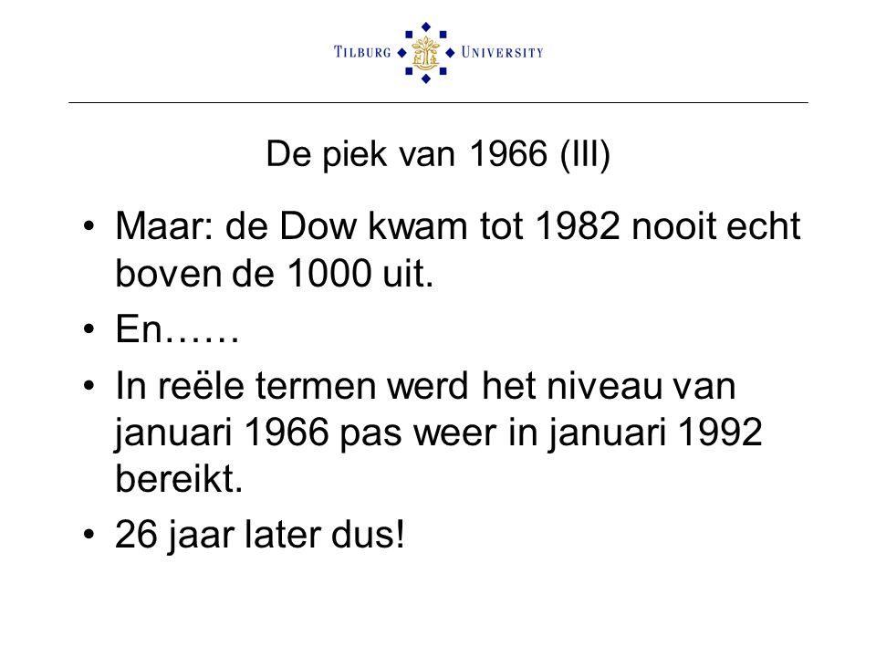 De piek van 1966 (III) •Maar: de Dow kwam tot 1982 nooit echt boven de 1000 uit. •En…… •In reële termen werd het niveau van januari 1966 pas weer in j