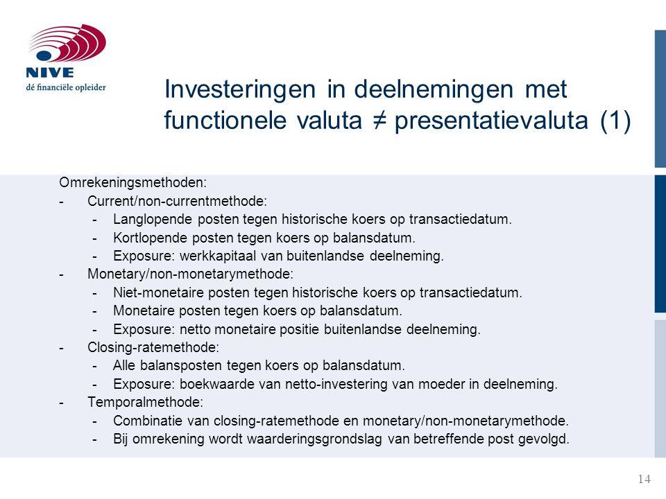 14 Investeringen in deelnemingen met functionele valuta ≠ presentatievaluta (1) Omrekeningsmethoden: - Current/non-currentmethode: -Langlopende posten