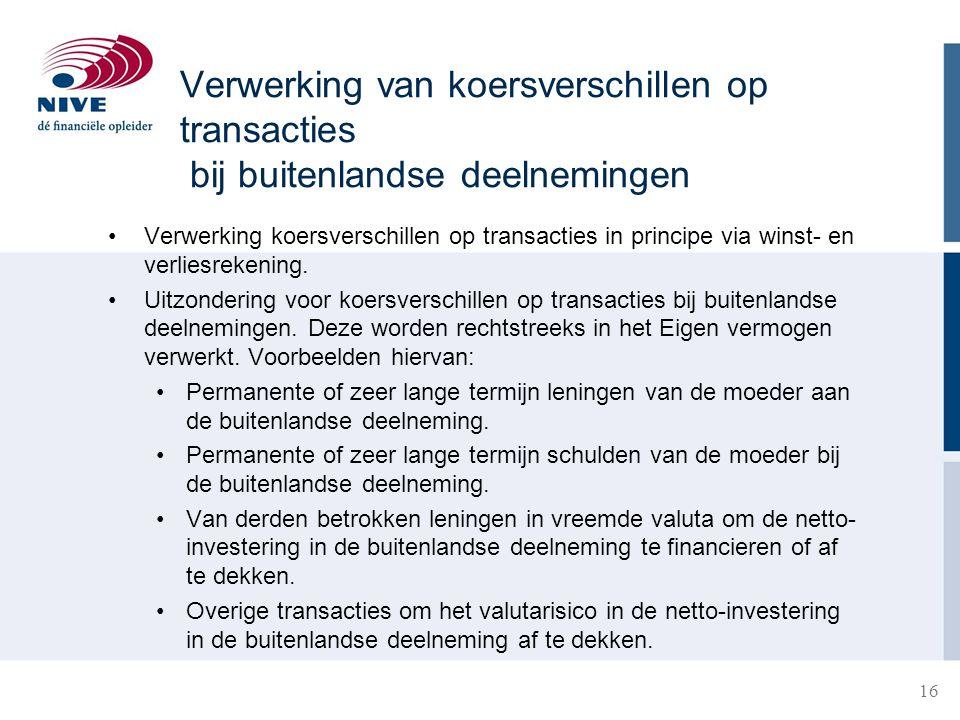 16 Verwerking van koersverschillen op transacties bij buitenlandse deelnemingen •Verwerking koersverschillen op transacties in principe via winst- en