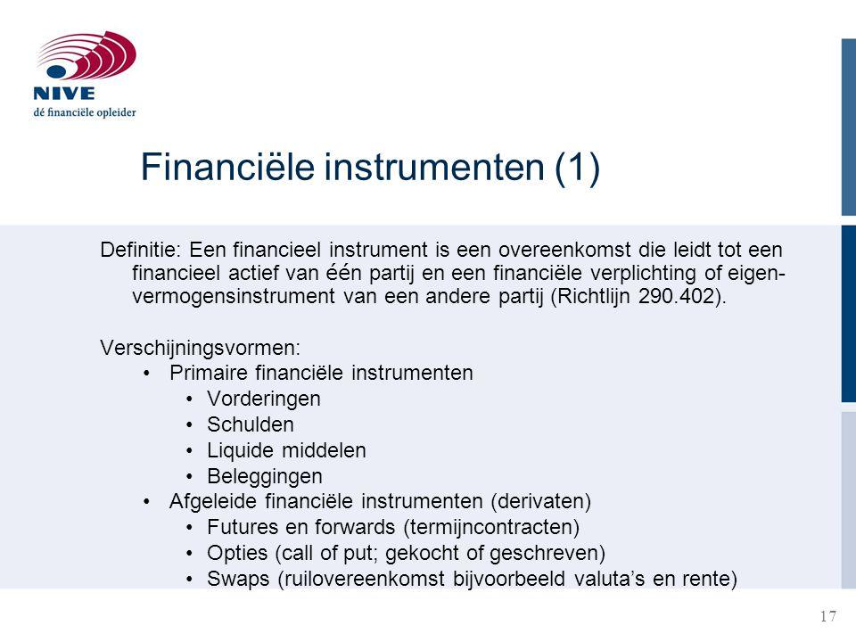 17 Financiële instrumenten (1) Definitie: Een financieel instrument is een overeenkomst die leidt tot een financieel actief van éé n partij en een fin