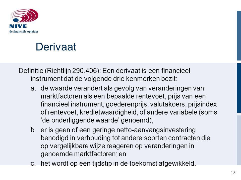 18 Derivaat Definitie (Richtlijn 290.406): Een derivaat is een financieel instrument dat de volgende drie kenmerken bezit: a.de waarde verandert als g