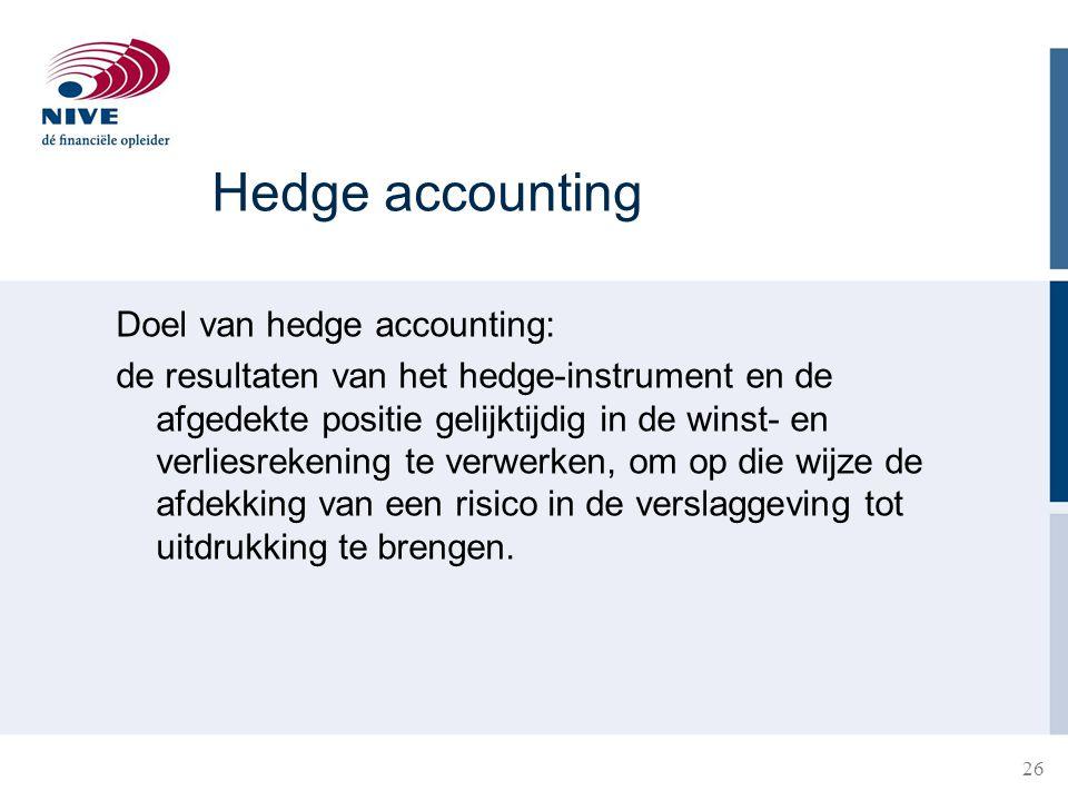 26 Hedge accounting Doel van hedge accounting: de resultaten van het hedge-instrument en de afgedekte positie gelijktijdig in de winst- en verliesreke