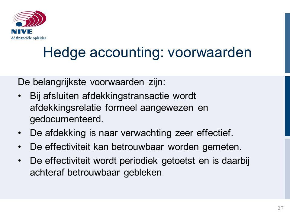 27 Hedge accounting: voorwaarden De belangrijkste voorwaarden zijn: •Bij afsluiten afdekkingstransactie wordt afdekkingsrelatie formeel aangewezen en