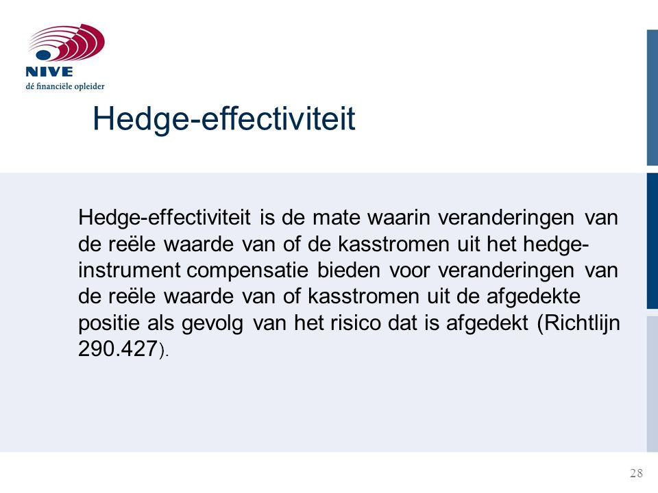 28 Hedge-effectiviteit Hedge-effectiviteit is de mate waarin veranderingen van de reële waarde van of de kasstromen uit het hedge- instrument compensa