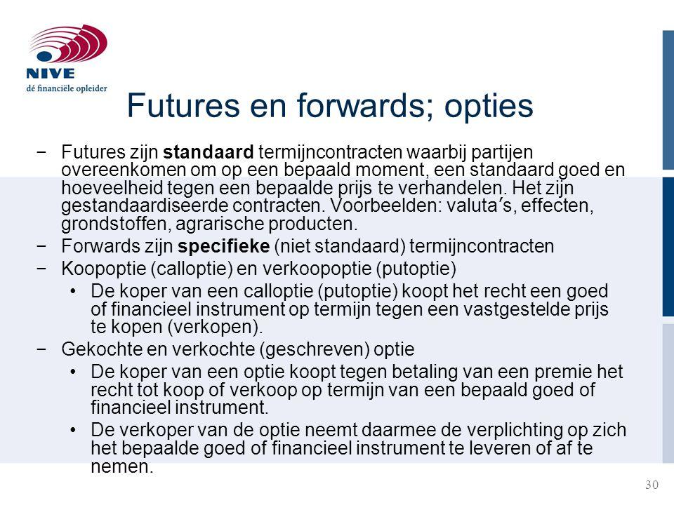 30 Futures en forwards; opties −Futures zijn standaard termijncontracten waarbij partijen overeenkomen om op een bepaald moment, een standaard goed en