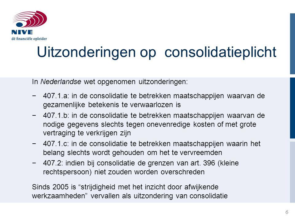 Uitzonderingen op consolidatieplicht In Nederlandse wet opgenomen uitzonderingen: −407.1.a: in de consolidatie te betrekken maatschappijen waarvan de