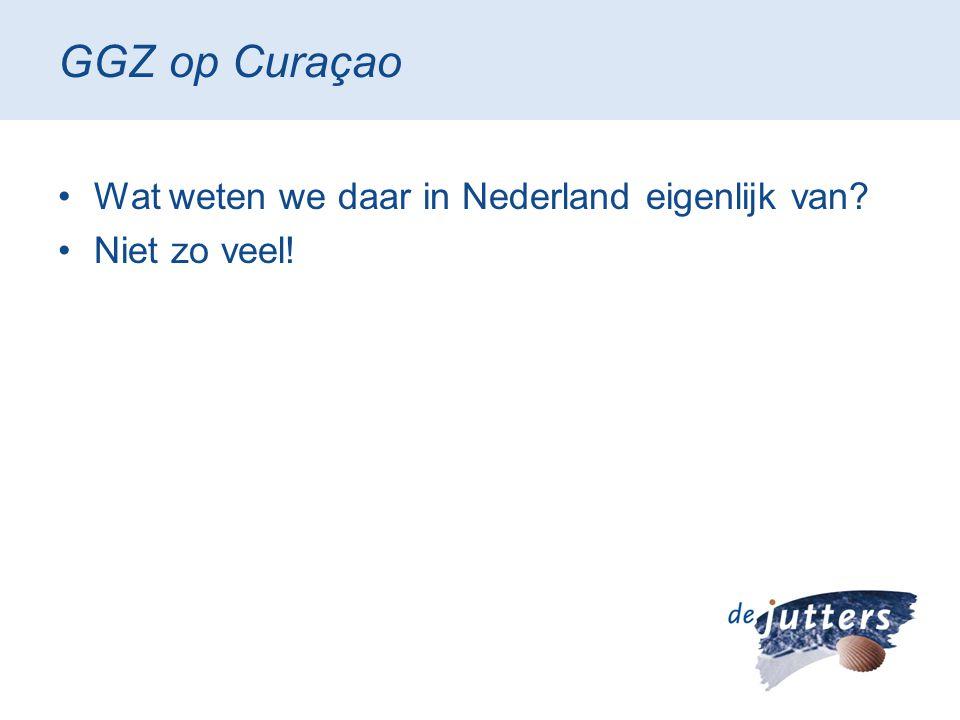 GGZ op Curaçao •Wat weten we daar in Nederland eigenlijk van? •Niet zo veel!