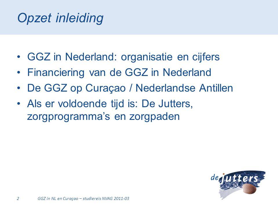 Opzet inleiding •GGZ in Nederland: organisatie en cijfers •Financiering van de GGZ in Nederland •De GGZ op Curaçao / Nederlandse Antillen •Als er vold