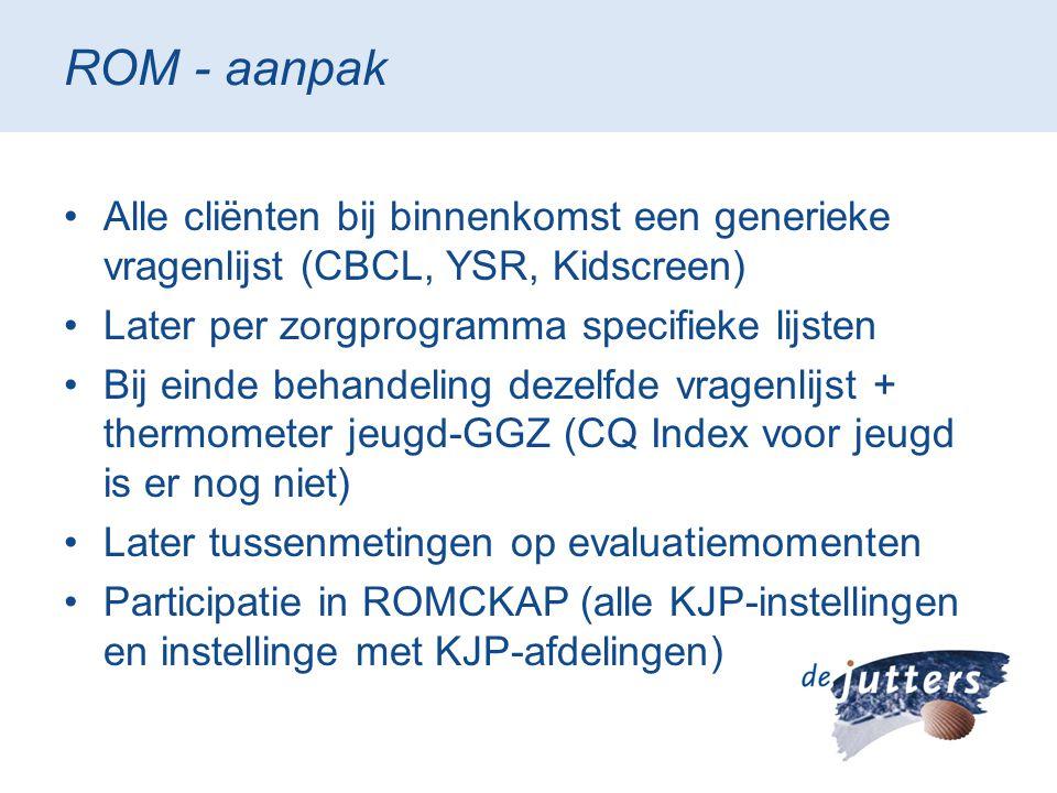 ROM - aanpak •Alle cliënten bij binnenkomst een generieke vragenlijst (CBCL, YSR, Kidscreen) •Later per zorgprogramma specifieke lijsten •Bij einde be