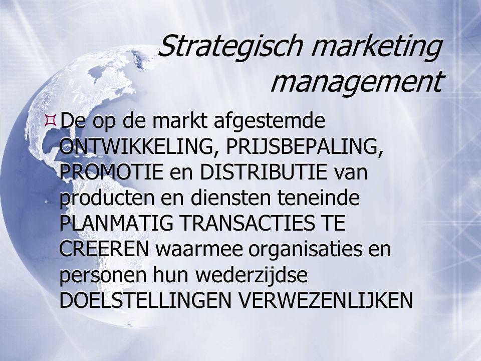 Strategisch marketing management  De op de markt afgestemde ONTWIKKELING, PRIJSBEPALING, PROMOTIE en DISTRIBUTIE van producten en diensten teneinde P
