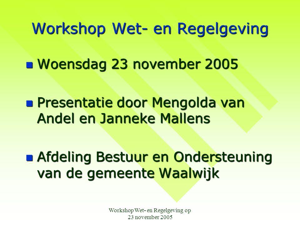 Workshop Wet- en Regelgeving op 23 november 2005 Workshop Wet- en Regelgeving  Woensdag 23 november 2005  Presentatie door Mengolda van Andel en Janneke Mallens  Afdeling Bestuur en Ondersteuning van de gemeente Waalwijk