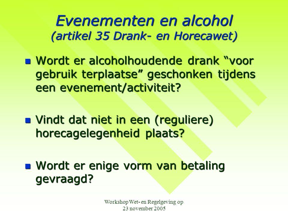 Workshop Wet- en Regelgeving op 23 november 2005 Evenementen en alcohol (artikel 35 Drank- en Horecawet)  Wordt er alcoholhoudende drank voor gebruik terplaatse geschonken tijdens een evenement/activiteit.