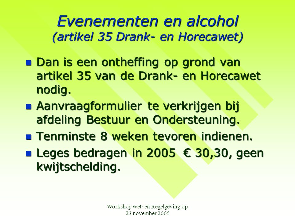 Workshop Wet- en Regelgeving op 23 november 2005 Evenementen en alcohol (artikel 35 Drank- en Horecawet)  Dan is een ontheffing op grond van artikel