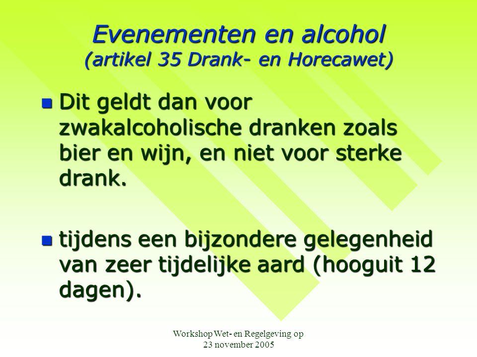 Workshop Wet- en Regelgeving op 23 november 2005 Evenementen en alcohol (artikel 35 Drank- en Horecawet)  Dit geldt dan voor zwakalcoholische dranken zoals bier en wijn, en niet voor sterke drank.
